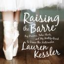 Raising the Barre: Big Dreams, False Starts, and My Midlife Quest to Dance the Nutcracker Audiobook