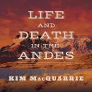 Life and Death in the Andes: On the Trail of Bandits, Heroes, and Revolutionaries, Kim MacQuarrie