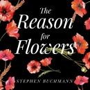 Reason for Flowers: Their History, Culture, Biology, and How They Change Our Lives, Stephen Buchmann
