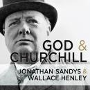 God and Churchill: How the Great Leader's Sense of Divine Destiny Changed His Troubled World and Offers Hope for Ours, Jonathan Sandys, Wallace Henley