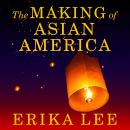 Making of Asian America: A History, Erika Lee
