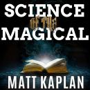 Science of the Magical: From the Holy Grail to Love Potions to Superpowers, Matt Kaplan