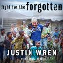 Fight for the Forgotten: How a Mixed Martial Artist Stopped Fighting for Himself and Started Fighting for Others, Justin Wren, Loretta Hunt