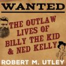 Wanted: The Outlaw Lives of Billy the Kid and Ned Kelly, Robert M. Utley