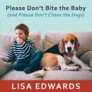 Please Don't Bite the Baby (and Please Don't Chase the Dogs): Keeping Your Kids and Your Dogs Safe and Happy Together, Lisa Edwards