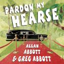Pardon My Hearse: A Colorful Portrait of Where the Funeral and Entertainment Industries Met in Hollywood, Greg Abbott, Allan Abbott