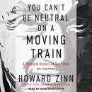 You Can't Be Neutral on a Moving Train: A Personal History of Our Times, Howard Zinn