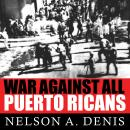 War Against All Puerto Ricans: Revolution and Terror in America's Colony, Nelson A. Denis