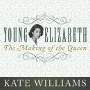 Young Elizabeth: The Making of the Queen, Kate Williams