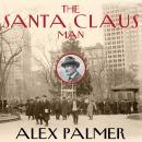 Santa Claus Man: The Rise and Fall of a Jazz Age Con Man and the Invention of Christmas in New York, Alex Palmer