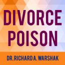 Divorce Poison: How to Protect Your Family from Bad-mouthing and Brainwashing, Dr. Richard A. Warshak