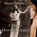 I Blame Dennis Hopper: And Other Stories from a Life Lived In and Out of the Movies, Illeana Douglas