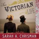 This Victorian Life: Modern Adventures in Nineteenth-Century Culture, Cooking, Fashion, and Technology, Sarah A. Chrisman