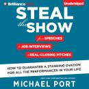 Steal the Show: From Speeches to Job Interviews to Deal-Closing Pitches, How to Guarantee a Standing Ovation for All the Performances in Your Life, Michael Port