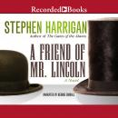 Friend of Mr. Lincoln: A novel, Stephen Harrigan