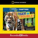 National Geographic Kids Chapters: Tiger in Trouble!: And More True Stories of Amazing Animal Rescues, Kelly Milner Halls