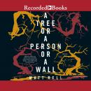 Tree or a Person or a Wall: Stories, Matt Bell