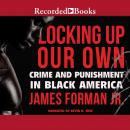 Locking Up Our Own: Crime and Punishment in Black America, James Forman Jr.