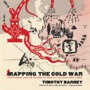 Mapping the Cold War: Cartography and the Framing of America, Timothy Barney