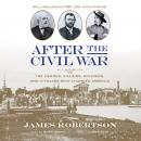 After the Civil War: The Heroes, Villains, Soldiers, and Civilians Who Changed America, James Robertson