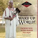 "Grandma Says: Wake Up, World!: The Wisdom, Wit, Advice, and Stories of ""Grandma Aggie"", Agnes Baker Pilgrim, Taowhywee"