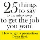 25 Things to Say to the Interviewer, to Get the Job You Want + How to Get a Promotion, Dexter Hawk