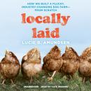 Locally Laid: How We Built a Plucky, Industry-Changing Egg Farm-from Scratch, Lucie B. Amundsen