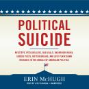 Political Suicide: Missteps, Peccadilloes, Bad Calls, Backroom Hijinx, Sordid Pasts, Rotten Breaks, and Just Plain Dumb Mistakes in the Annals of American Politics, Erin McHugh