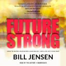 Future Strong: How to Work Unleashed, Lead Boldly, and Live Life Your Way, Bill Jensen