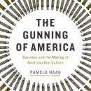 Gunning of America: Business and the Making of American Gun Culture, Pamela Haag