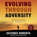 Evolving through Adversity: How to Overcome Obstacles, Discover Your Passion, and Honor Your True Self, Seconde Nimenya