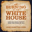 Burning of the White House: James and Dolley Madison and the War of 1812, Jane Hampton Cook