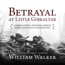Betrayal at Little Gibraltar: A German Fortress, a Treacherous American General, and the Battle to E Audiobook