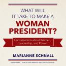 What Will it Take to Make a Woman President?: Conversations about Women, Leadership, and Power, Marianne Schnall