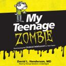 My Teenage Zombie: Resurrecting the Undead Adolescent in Your Home, David L. Henderson MD