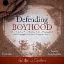 Defending Boyhood: How Building Forts, Reading Stories, Playing Ball, and Praying to God Can Change the World, Anthony Esolen
