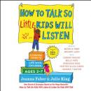How to Talk So Little Kids Will Listen: A Survival Guide to Life with Children Ages 2-7, Julie King, Joanna Faber