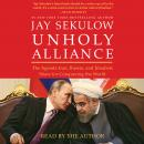 Unholy Alliance: The Agenda Iran, Russia, and Jihadists Share for Conquering the World, Jay Sekulow