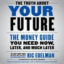Truth About Your Future: The Money Guide You Need Now, Later, and Much Later, Ric Edelman