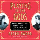 Playing to the Gods: Sarah Bernhardt, Eleonora Duse, and the Rivalry that Changed Acting Forever Audiobook