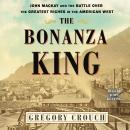 The Bonanza King: John Mackay and the Battle over the Greatest Fortune in the American West Audiobook