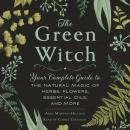 Green Witch: Your Complete Guide to the Natural Magic of Herbs, Flowers, Essential Oils, and More, Arin Murphy-Hiscock