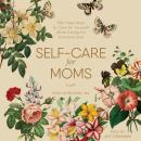 Self-Care for Moms: 150+ Real Ways to Care for Yourself While Caring for Everyone Else, Sara Robinson