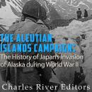 Aleutian Islands Campaign: The History of Japan's Invasion of Alaska during World War II, Charles River Editors