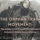 The Orphan Train Movement: The History of the Program that Relocated Homeless Children Across Americ Audiobook