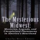 Mysterious Midwest: Mysteries, Legends, and Unexplained Phenomena in America's Heartland, Sean McLachlan, Charles River Editors