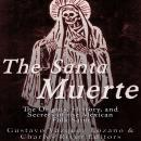 Santa Muerte: The Origins, History, and Secrets of the Mexican Folk Saint, Gustavo Vázquez Lozano, Charles River Editors