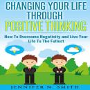 Changing Your Life Through Positive Thinking: How To Overcome Negativity and Live Your Life To The Fullest, Jennifer N. Smith