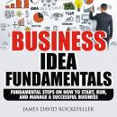Business Idea Fundamentals: Fundamental Steps on How to Start, Run and Manage a Successful Business, James David Rockefeller