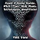 Xcom 2 Game Guide, PS4, Tips, DLC Mods, Strategies Unofficial Audiobook